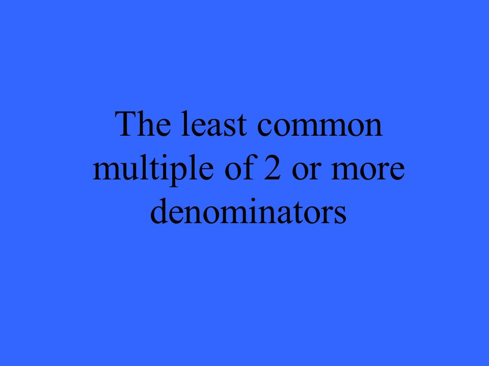 The least common multiple of 2 or more denominators