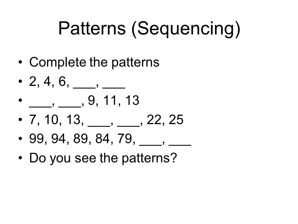 Patterns (Sequencing) Complete the patterns 2, 4, 6, ___, ___ ___, ___, 9, 11, 13 7, 10, 13, ___, ___, 22, 25 99, 94, 89, 84, 79, ___, ___ Do you see the patterns