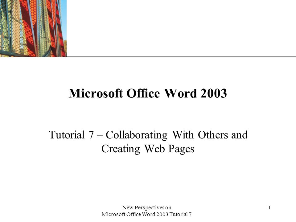 XP New Perspectives on Microsoft Office Word 2003 Tutorial 7 1 Microsoft Office Word 2003 Tutorial 7 – Collaborating With Others and Creating Web Pages