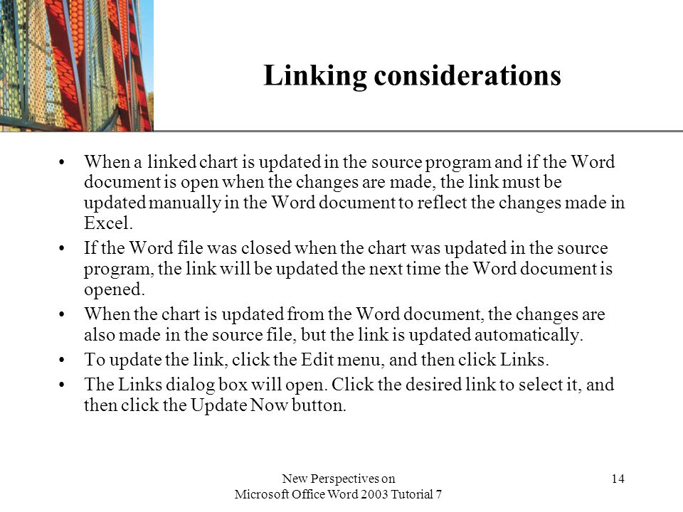 XP New Perspectives on Microsoft Office Word 2003 Tutorial 7 14 Linking considerations When a linked chart is updated in the source program and if the Word document is open when the changes are made, the link must be updated manually in the Word document to reflect the changes made in Excel.
