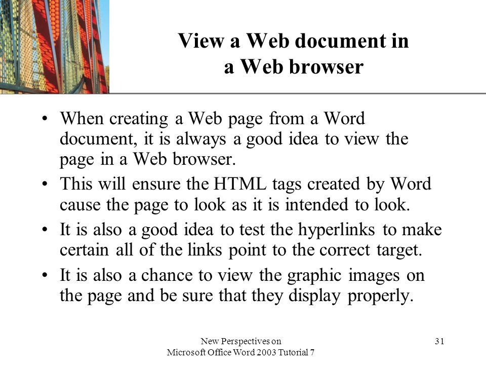 XP New Perspectives on Microsoft Office Word 2003 Tutorial 7 31 View a Web document in a Web browser When creating a Web page from a Word document, it is always a good idea to view the page in a Web browser.