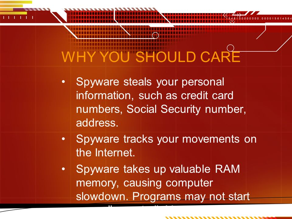 WHY YOU SHOULD CARE Spyware steals your personal information, such as credit card numbers, Social Security number, address.