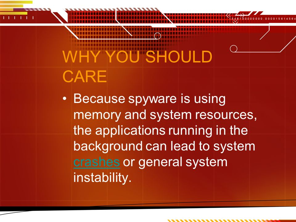 WHY YOU SHOULD CARE Because spyware is using memory and system resources, the applications running in the background can lead to system crashes or general system instability.
