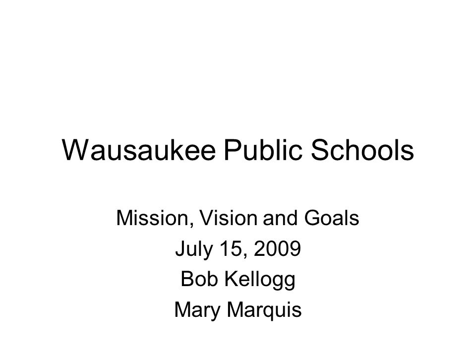 Wausaukee Public Schools Mission, Vision and Goals July 15, 2009 Bob Kellogg Mary Marquis