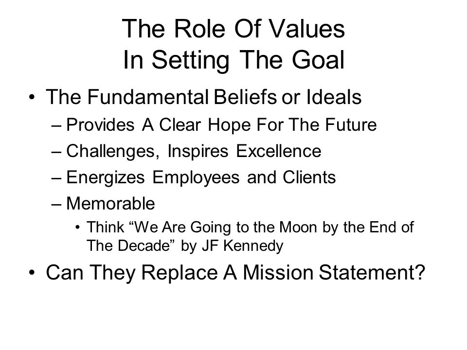The Role Of Values In Setting The Goal The Fundamental Beliefs or Ideals –Provides A Clear Hope For The Future –Challenges, Inspires Excellence –Energizes Employees and Clients –Memorable Think We Are Going to the Moon by the End of The Decade by JF Kennedy Can They Replace A Mission Statement