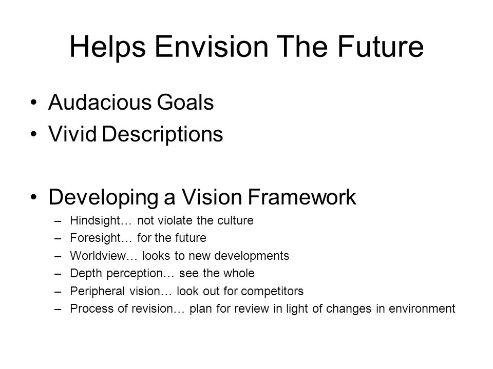 Helps Envision The Future Audacious Goals Vivid Descriptions Developing a Vision Framework –Hindsight… not violate the culture –Foresight… for the future –Worldview… looks to new developments –Depth perception… see the whole –Peripheral vision… look out for competitors –Process of revision… plan for review in light of changes in environment
