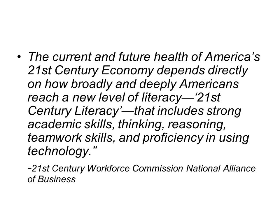 The current and future health of Americas 21st Century Economy depends directly on how broadly and deeply Americans reach a new level of literacy21st Century Literacythat includes strong academic skills, thinking, reasoning, teamwork skills, and proficiency in using technology.