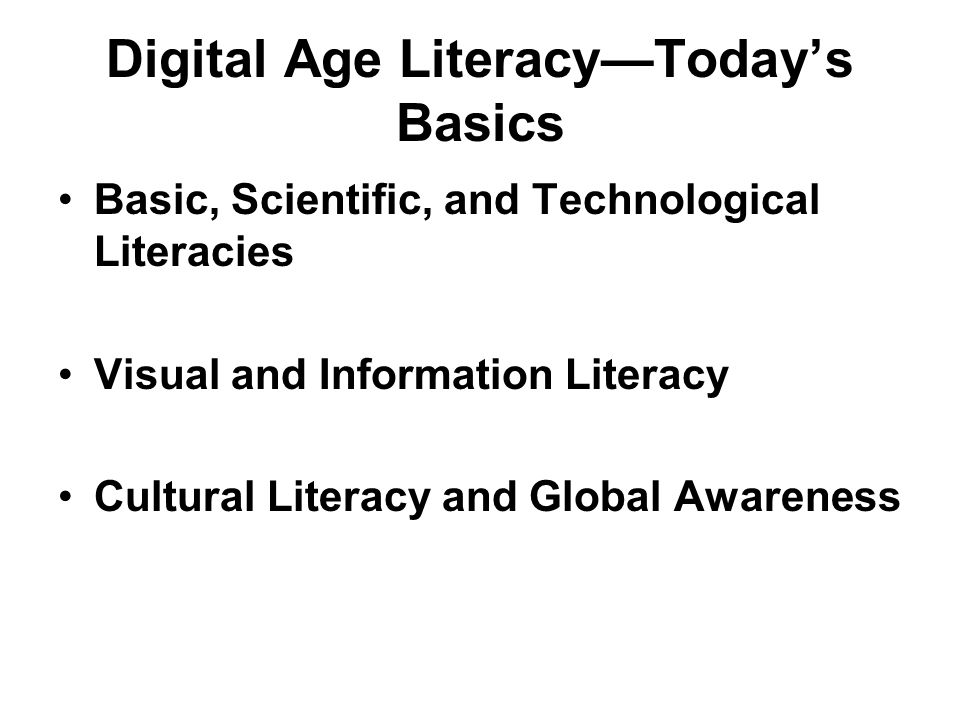 Digital Age LiteracyTodays Basics Basic, Scientific, and Technological Literacies Visual and Information Literacy Cultural Literacy and Global Awareness