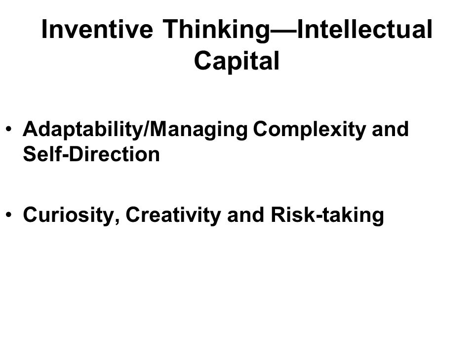 Inventive ThinkingIntellectual Capital Adaptability/Managing Complexity and Self-Direction Curiosity, Creativity and Risk-taking