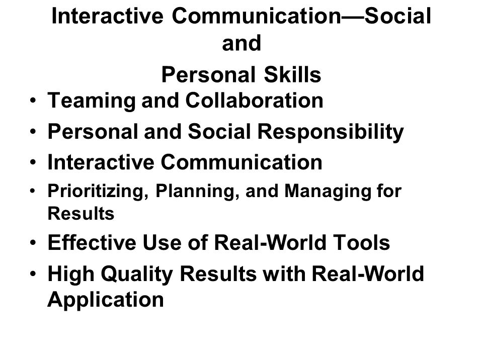 Interactive CommunicationSocial and Personal Skills Teaming and Collaboration Personal and Social Responsibility Interactive Communication Prioritizing, Planning, and Managing for Results Effective Use of Real-World Tools High Quality Results with Real-World Application