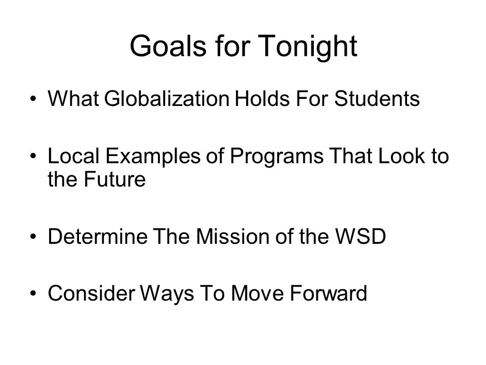 Goals for Tonight What Globalization Holds For Students Local Examples of Programs That Look to the Future Determine The Mission of the WSD Consider Ways To Move Forward