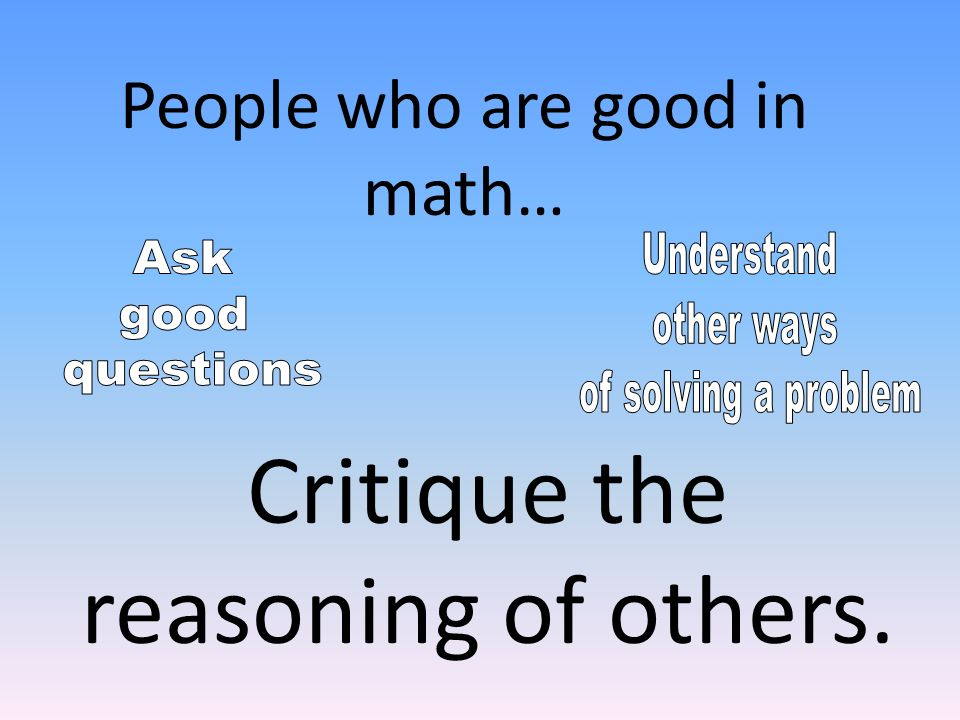 Critique the reasoning of others. People who are good in math…