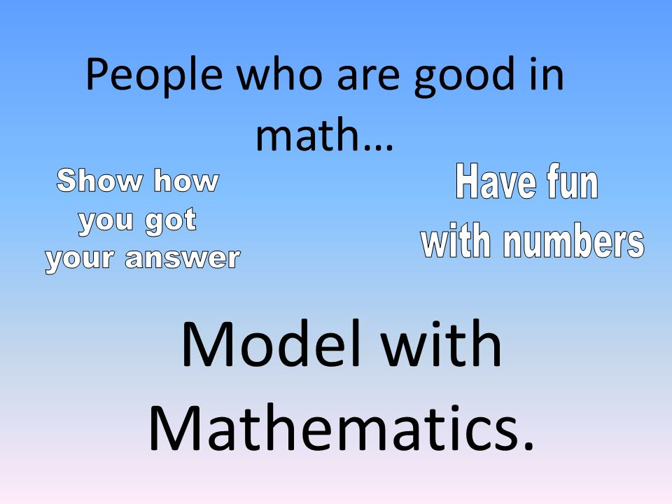 Model with Mathematics. People who are good in math…