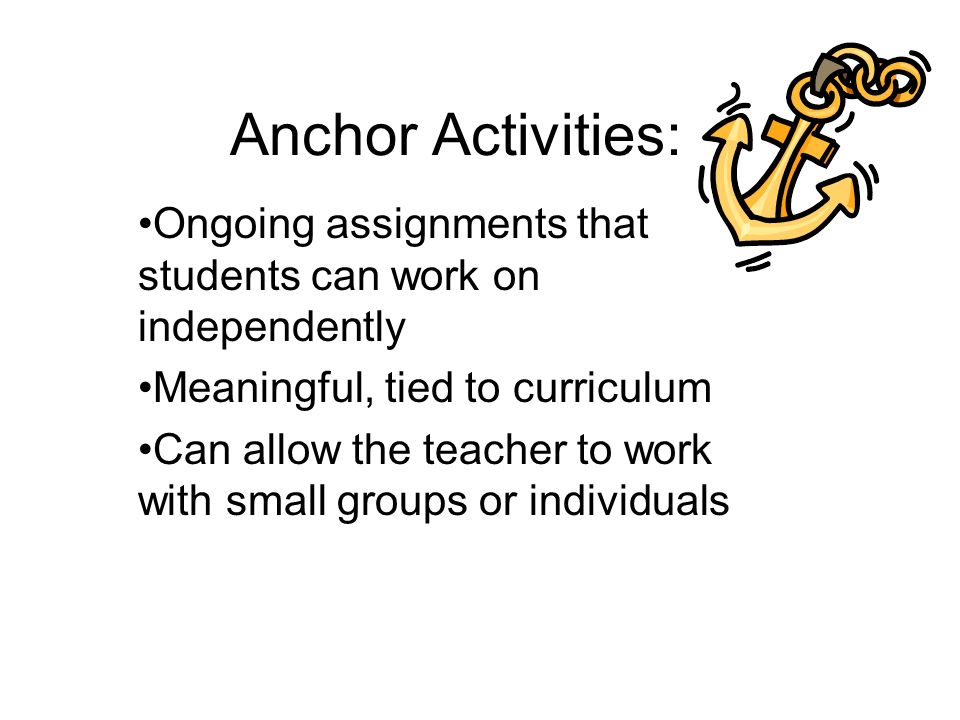 Anchor Activities: Ongoing assignments that students can work on independently Meaningful, tied to curriculum Can allow the teacher to work with small groups or individuals
