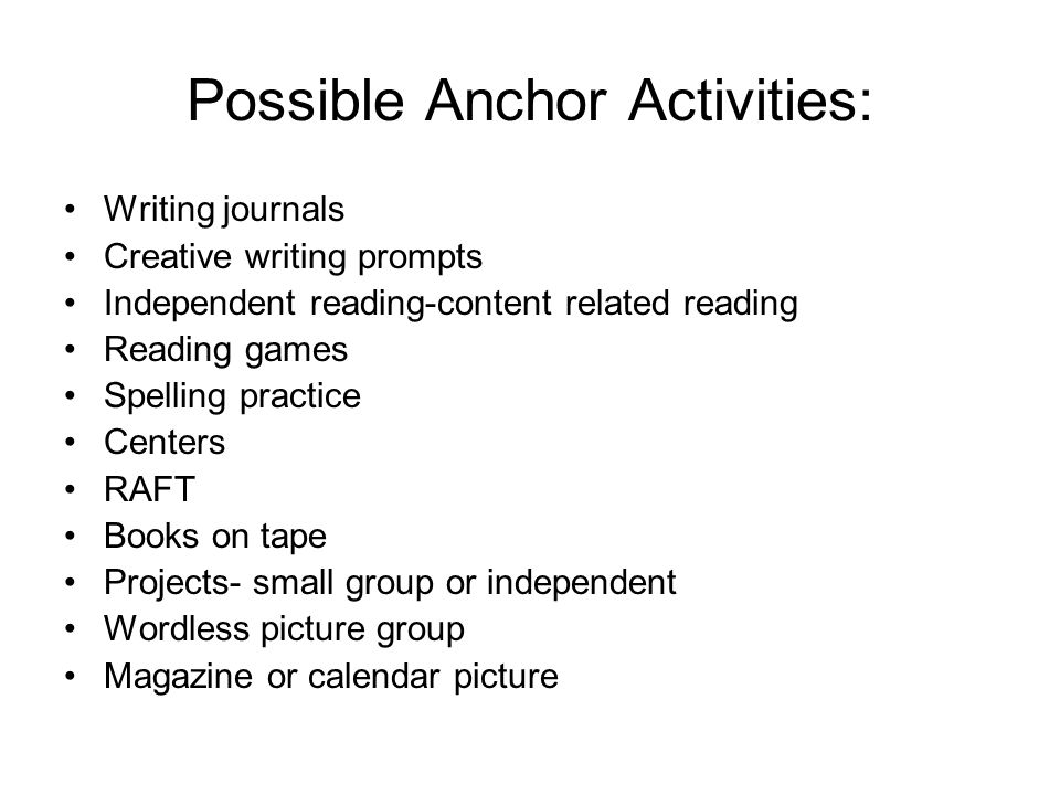Possible Anchor Activities: Writing journals Creative writing prompts Independent reading-content related reading Reading games Spelling practice Centers RAFT Books on tape Projects- small group or independent Wordless picture group Magazine or calendar picture