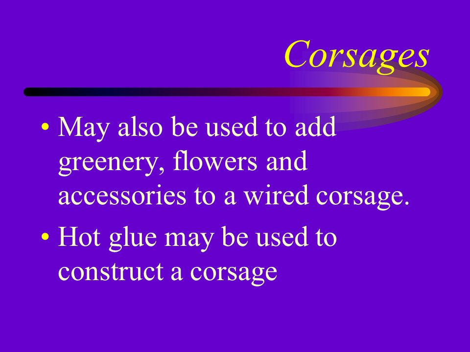 Corsages Alternative to wiring and taping Floral adhesive is a rubber cement developed for use on fresh flowers Floral adhesive may be used in corsages of very light and delicate flowers
