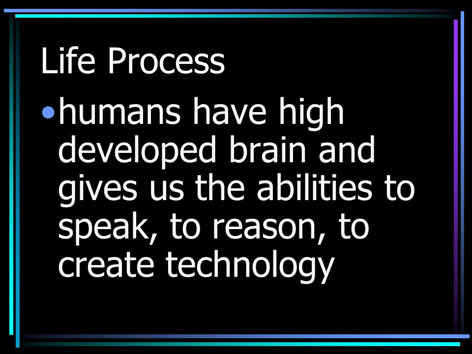 Life Process humans have high developed brain and gives us the abilities to speak, to reason, to create technology