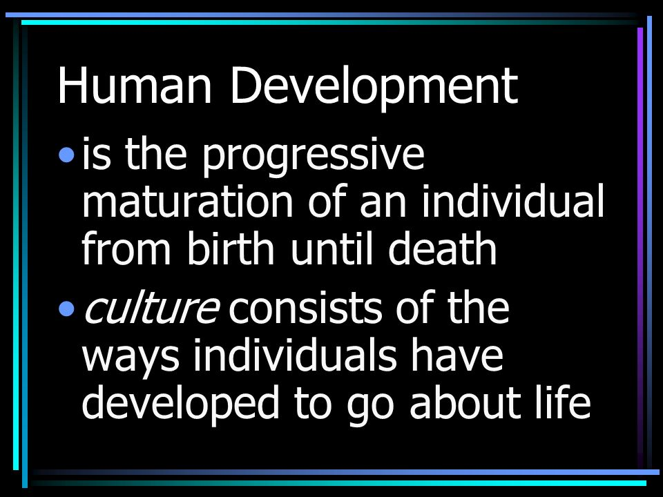 Human Development is the progressive maturation of an individual from birth until death culture consists of the ways individuals have developed to go about life