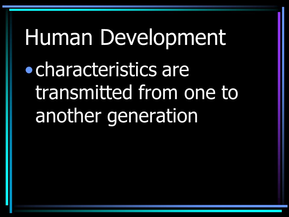 Human Development characteristics are transmitted from one to another generation