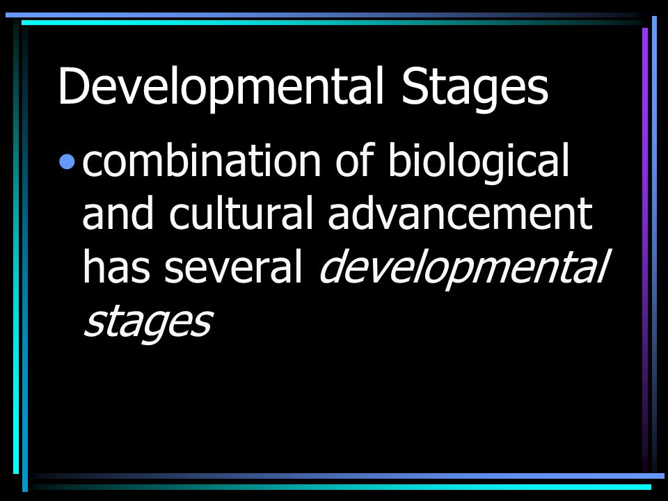 Developmental Stages combination of biological and cultural advancement has several developmental stages