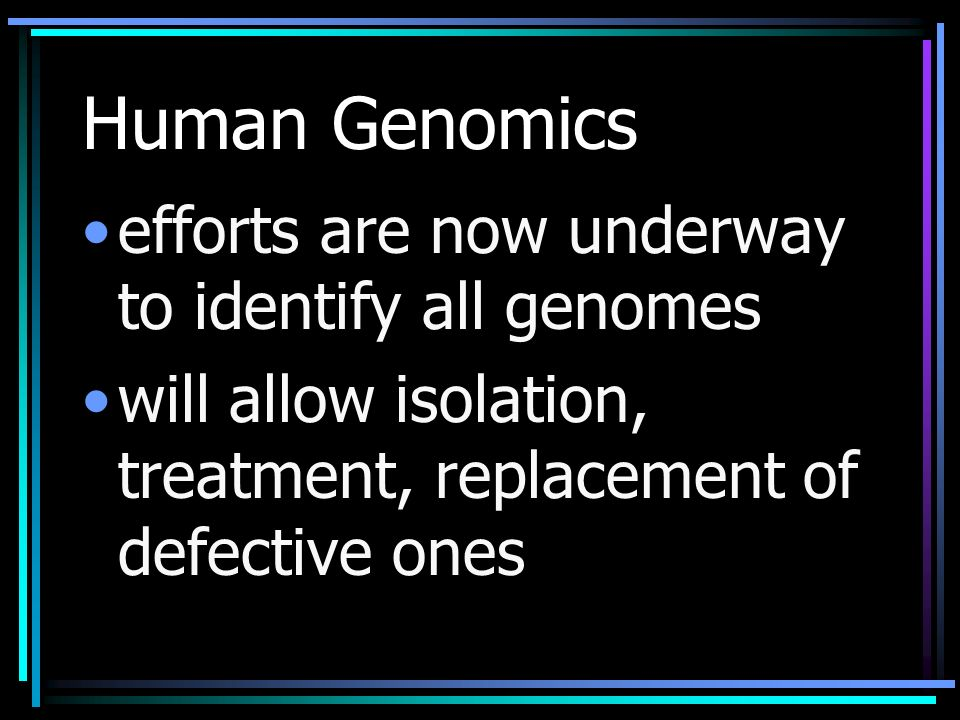 Human Genomics efforts are now underway to identify all genomes will allow isolation, treatment, replacement of defective ones