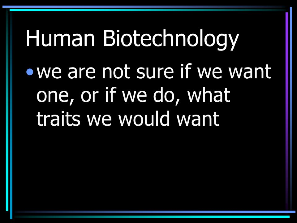 Human Biotechnology we are not sure if we want one, or if we do, what traits we would want