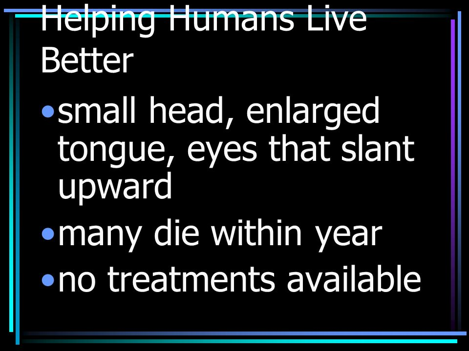 Helping Humans Live Better small head, enlarged tongue, eyes that slant upward many die within year no treatments available