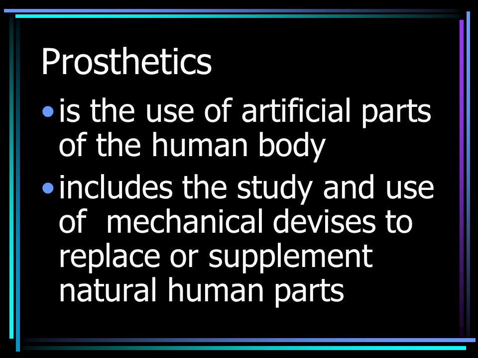 Prosthetics is the use of artificial parts of the human body includes the study and use of mechanical devises to replace or supplement natural human parts
