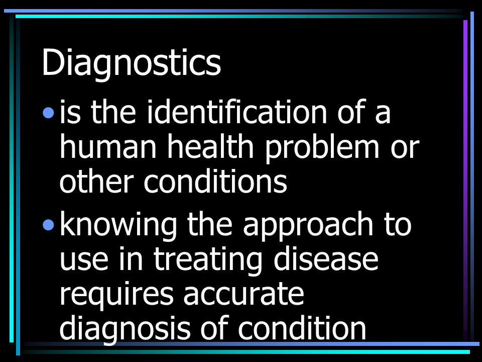Diagnostics is the identification of a human health problem or other conditions knowing the approach to use in treating disease requires accurate diagnosis of condition