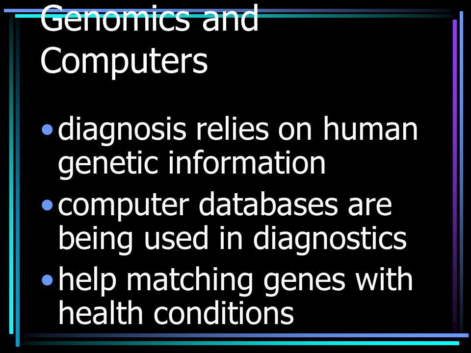 Genomics and Computers diagnosis relies on human genetic information computer databases are being used in diagnostics help matching genes with health conditions