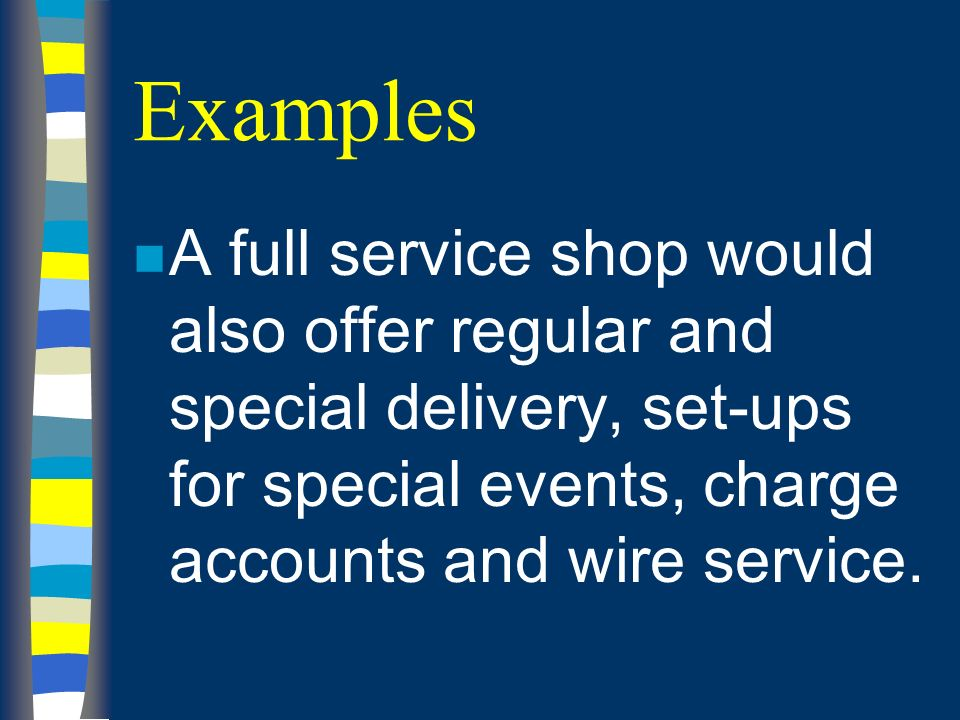 Examples n A full service shop would also offer regular and special delivery, set-ups for special events, charge accounts and wire service.
