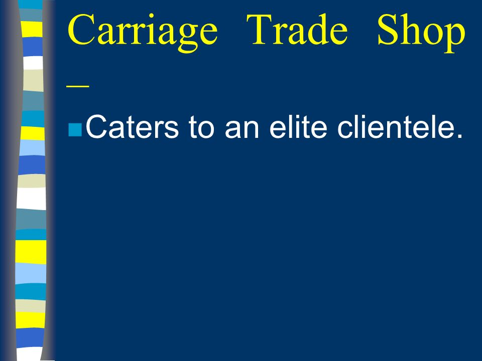 Carriage Trade Shop – n Caters to an elite clientele.