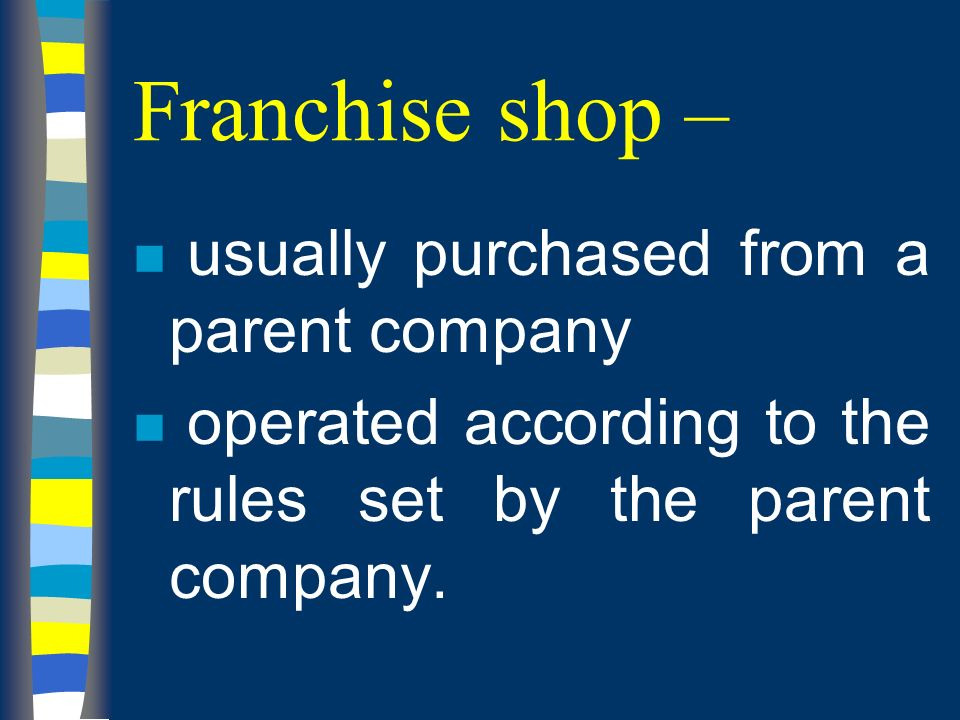 Franchise shop – n usually purchased from a parent company n operated according to the rules set by the parent company.