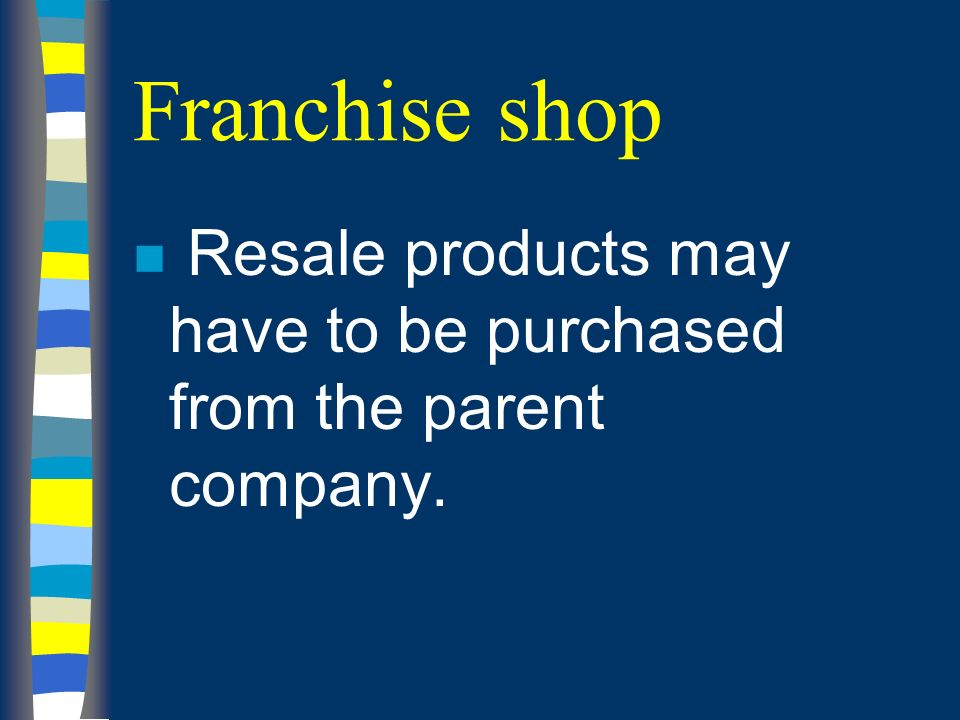 Franchise shop n Resale products may have to be purchased from the parent company.