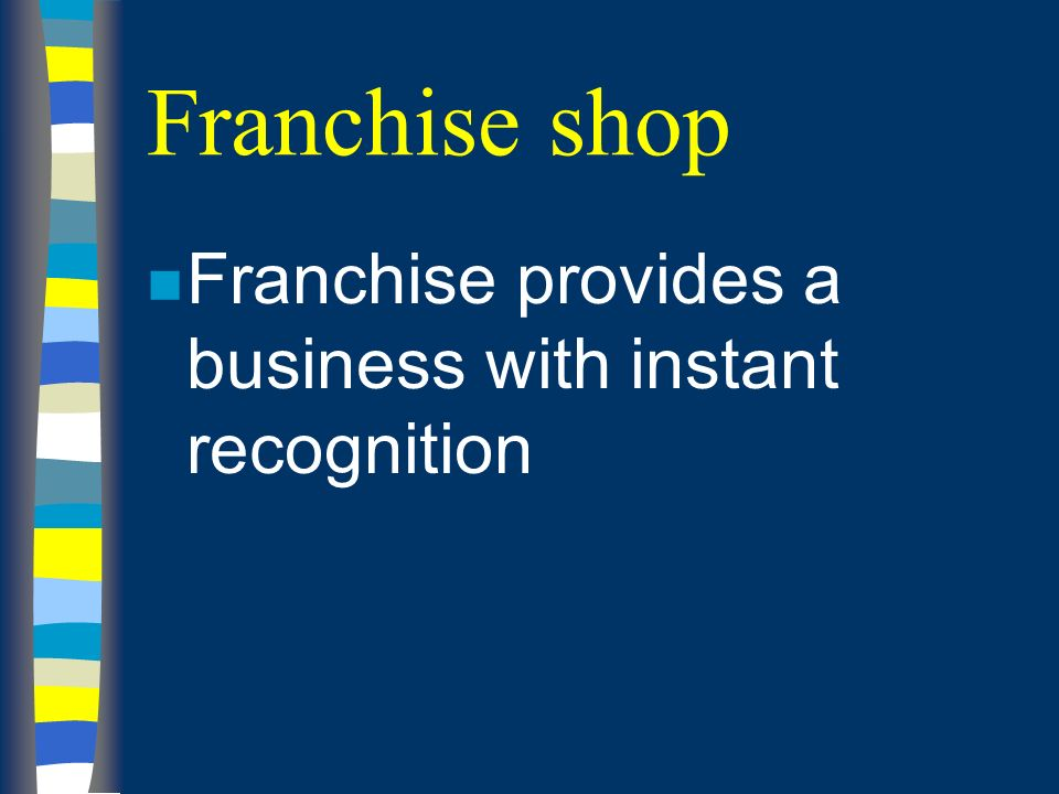Franchise shop n Franchise provides a business with instant recognition