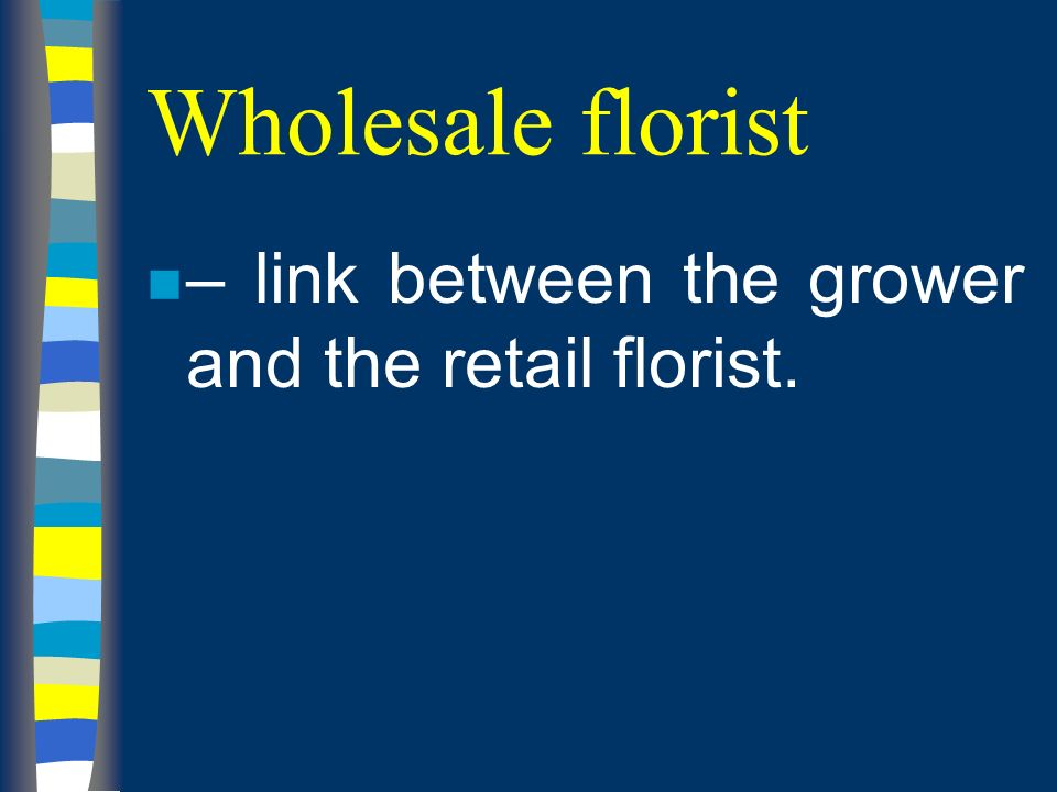 Wholesale florist n – link between the grower and the retail florist.