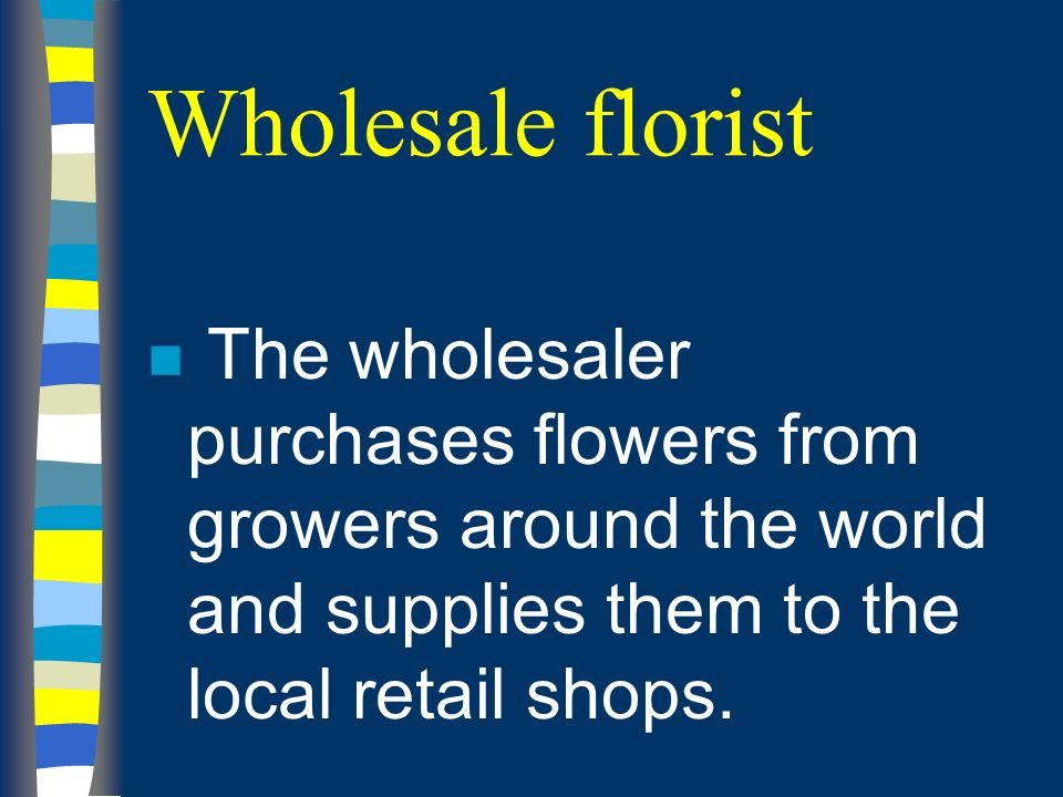Wholesale florist n The wholesaler purchases flowers from growers around the world and supplies them to the local retail shops.