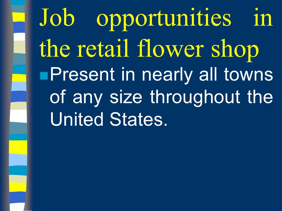 Job opportunities in the retail flower shop n Present in nearly all towns of any size throughout the United States.