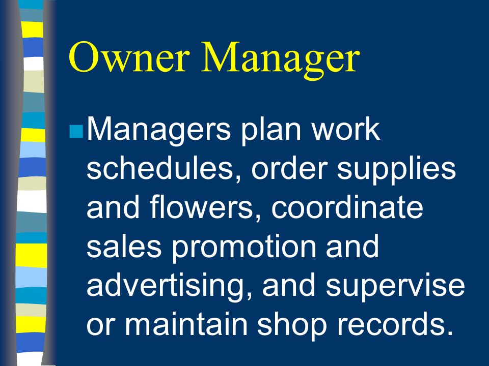 Owner Manager n Managers plan work schedules, order supplies and flowers, coordinate sales promotion and advertising, and supervise or maintain shop records.