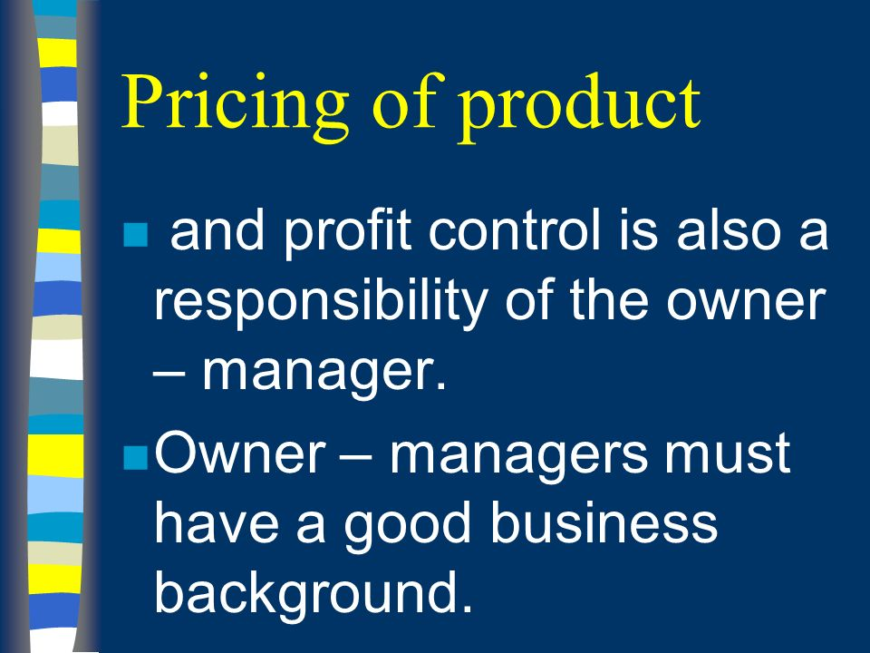 Pricing of product n and profit control is also a responsibility of the owner – manager.