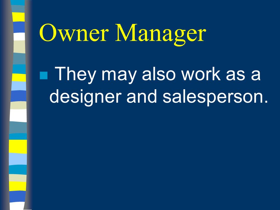 Owner Manager n They may also work as a designer and salesperson.