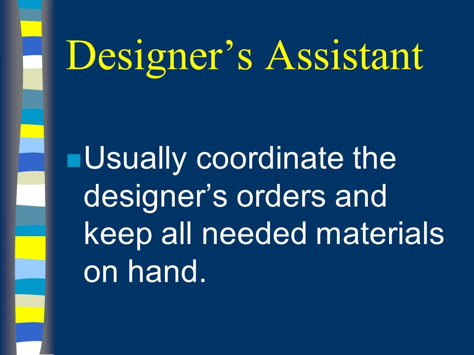 Designers Assistant n Usually coordinate the designers orders and keep all needed materials on hand.