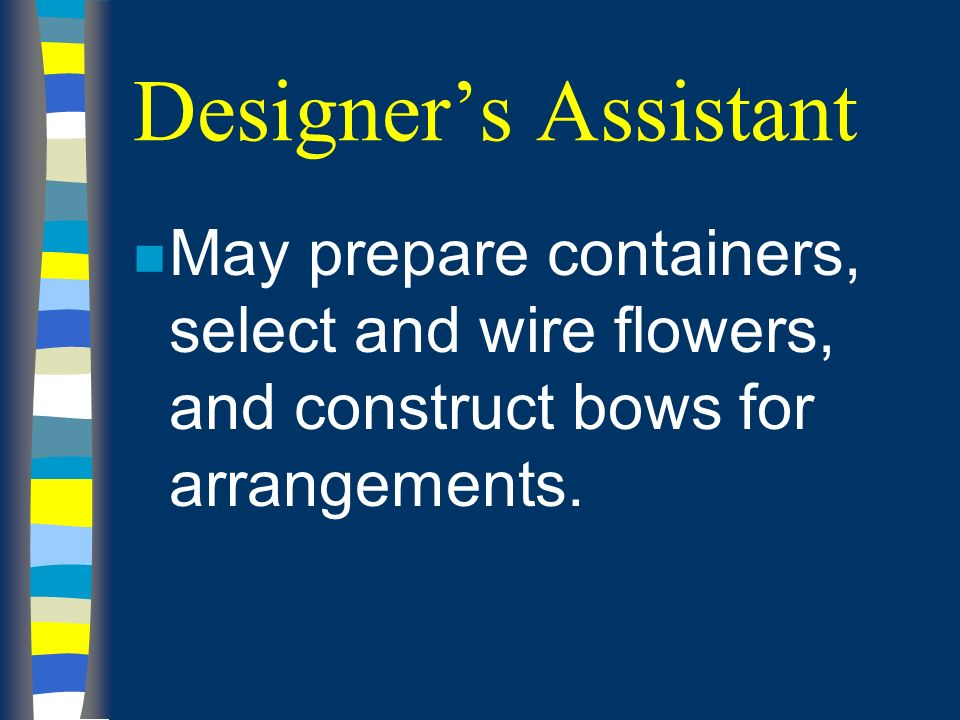 Designers Assistant n May prepare containers, select and wire flowers, and construct bows for arrangements.