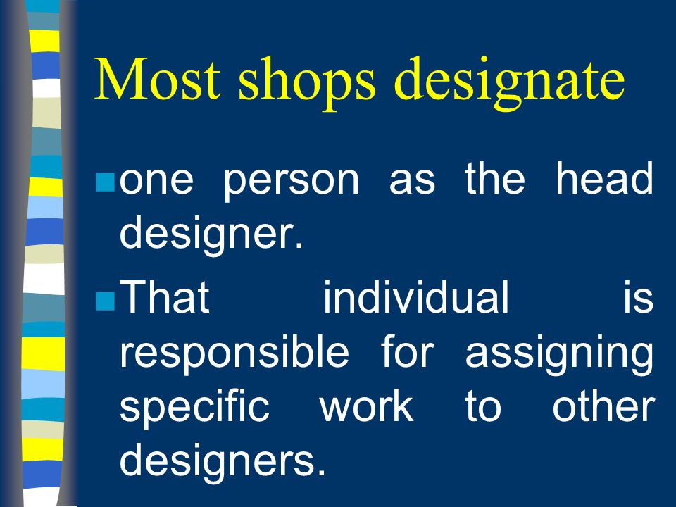 Most shops designate n one person as the head designer.