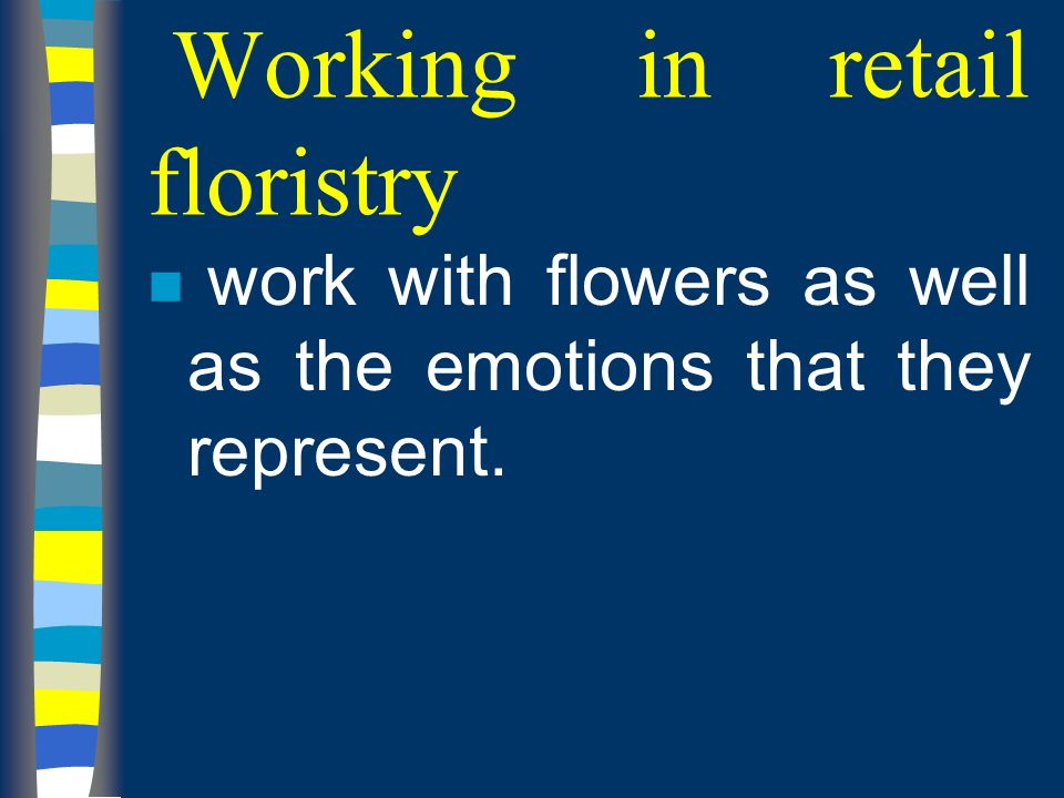 Working in retail floristry n work with flowers as well as the emotions that they represent.