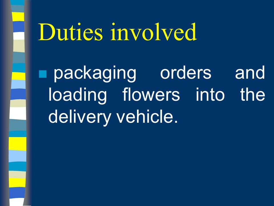Duties involved n packaging orders and loading flowers into the delivery vehicle.