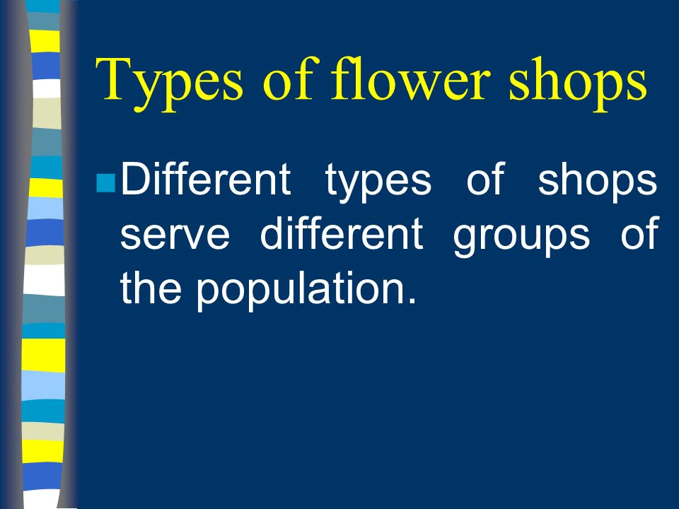Types of flower shops n Different types of shops serve different groups of the population.