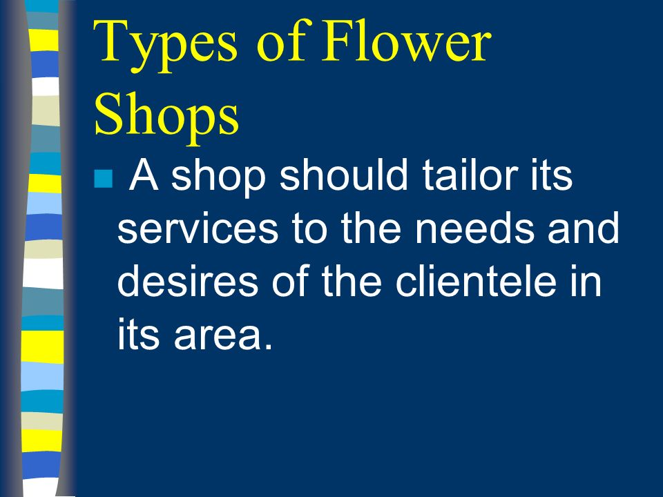 Types of Flower Shops n A shop should tailor its services to the needs and desires of the clientele in its area.