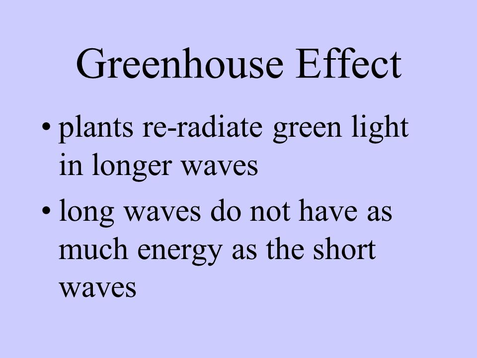 Greenhouse Effect short, high energy wave lengths of light from sun enters house absorbed by structures and plants