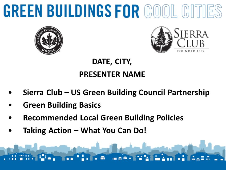 1 DATE, CITY, PRESENTER NAME Sierra Club – US Green Building Council Partnership Green Building Basics Recommended Local Green Building Policies Taking Action – What You Can Do!